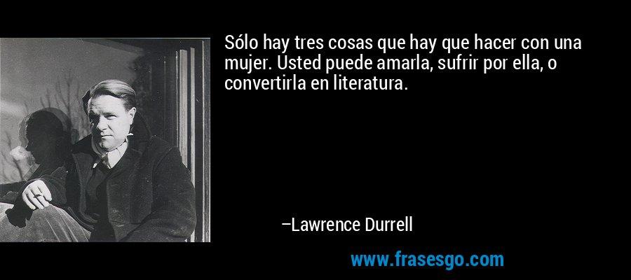 Sólo hay tres cosas que hay que hacer con una mujer. Usted puede amarla, sufrir por ella, o convertirla en literatura. – Lawrence Durrell