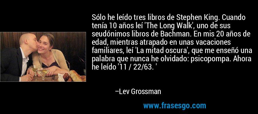 Sólo he leído tres libros de Stephen King. Cuando tenía 10 años leí 'The Long Walk', uno de sus seudónimos libros de Bachman. En mis 20 años de edad, mientras atrapado en unas vacaciones familiares, leí 'La mitad oscura', que me enseñó una palabra que nunca he olvidado: psicopompa. Ahora he leído '11 / 22/63. ' – Lev Grossman