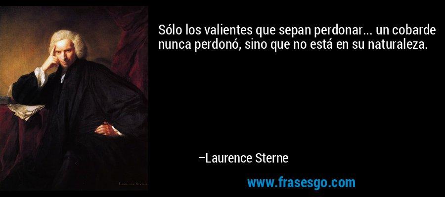 Sólo los valientes que sepan perdonar... un cobarde nunca perdonó, sino que no está en su naturaleza. – Laurence Sterne