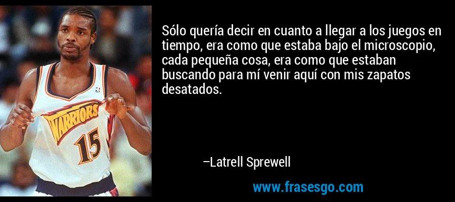 Sólo quería decir en cuanto a llegar a los juegos en tiempo, era como que estaba bajo el microscopio, cada pequeña cosa, era como que estaban buscando para mí venir aquí con mis zapatos desatados. – Latrell Sprewell