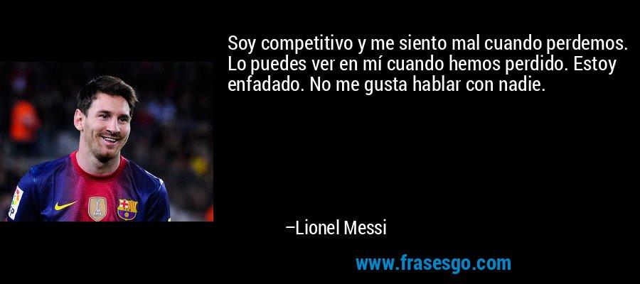 Soy competitivo y me siento mal cuando perdemos. Lo puedes ver en mí cuando hemos perdido. Estoy enfadado. No me gusta hablar con nadie. – Lionel Messi
