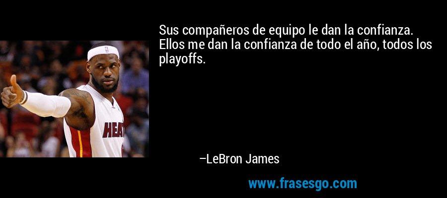 Sus compañeros de equipo le dan la confianza. Ellos me dan la confianza de todo el año, todos los playoffs. – LeBron James