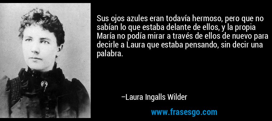 Sus ojos azules eran todavía hermoso, pero que no sabían lo que estaba delante de ellos, y la propia María no podía mirar a través de ellos de nuevo para decirle a Laura que estaba pensando, sin decir una palabra. – Laura Ingalls Wilder