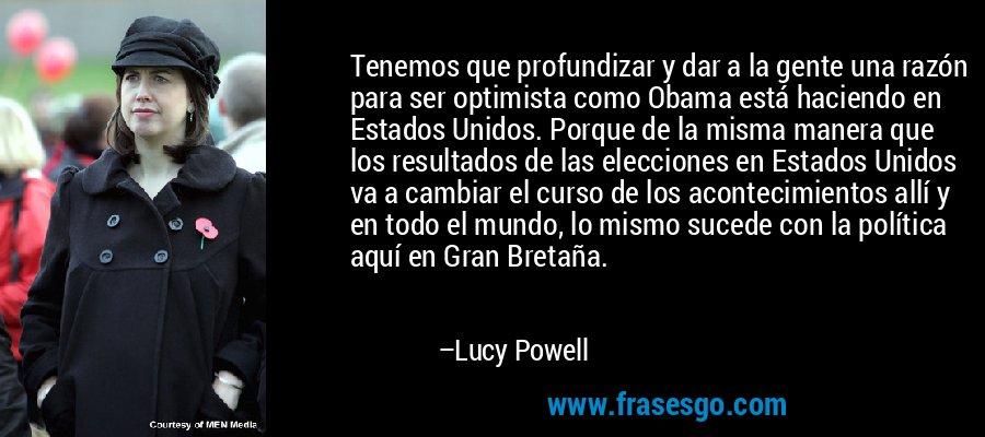 Tenemos que profundizar y dar a la gente una razón para ser optimista como Obama está haciendo en Estados Unidos. Porque de la misma manera que los resultados de las elecciones en Estados Unidos va a cambiar el curso de los acontecimientos allí y en todo el mundo, lo mismo sucede con la política aquí en Gran Bretaña. – Lucy Powell
