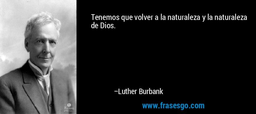 Tenemos que volver a la naturaleza y la naturaleza de Dios. – Luther Burbank