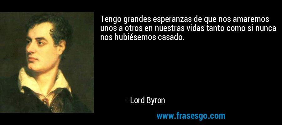Tengo grandes esperanzas de que nos amaremos unos a otros en nuestras vidas tanto como si nunca nos hubiésemos casado. – Lord Byron