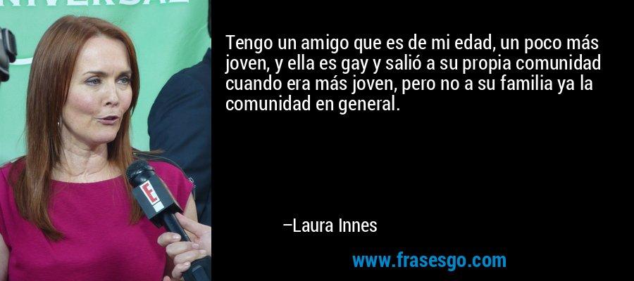 Tengo un amigo que es de mi edad, un poco más joven, y ella es gay y salió a su propia comunidad cuando era más joven, pero no a su familia ya la comunidad en general. – Laura Innes