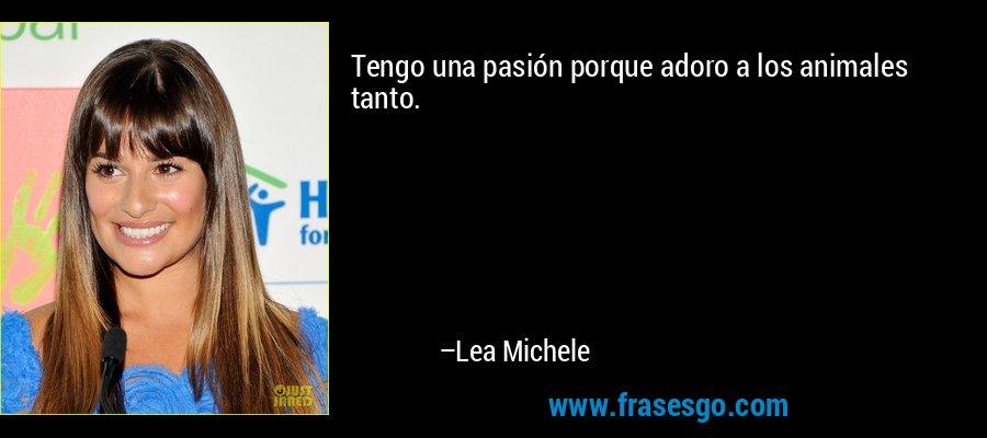 Tengo una pasión porque adoro a los animales tanto. – Lea Michele