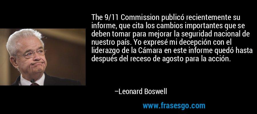 The 9/11 Commission publicó recientemente su informe, que cita los cambios importantes que se deben tomar para mejorar la seguridad nacional de nuestro país. Yo expresé mi decepción con el liderazgo de la Cámara en este informe quedó hasta después del receso de agosto para la acción. – Leonard Boswell