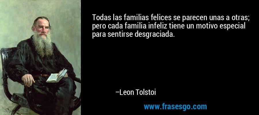 Todas las familias felices se parecen unas a otras; pero cada familia infeliz tiene un motivo especial para sentirse desgraciada. – Leon Tolstoi