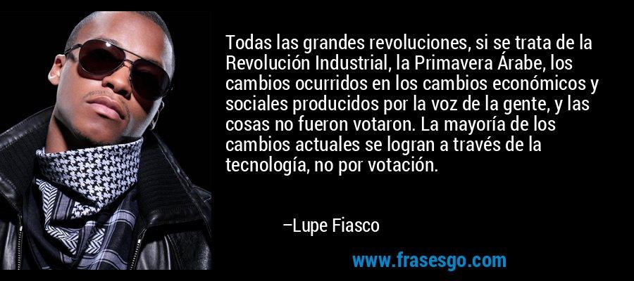 Todas las grandes revoluciones, si se trata de la Revolución Industrial, la Primavera Árabe, los cambios ocurridos en los cambios económicos y sociales producidos por la voz de la gente, y las cosas no fueron votaron. La mayoría de los cambios actuales se logran a través de la tecnología, no por votación. – Lupe Fiasco