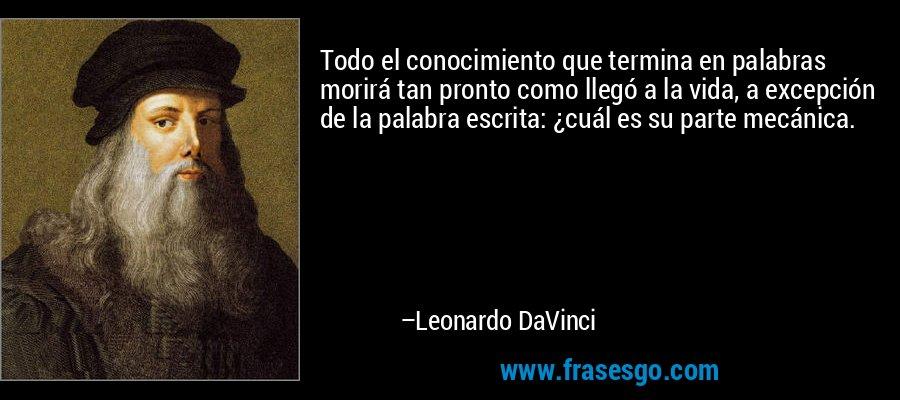 Todo el conocimiento que termina en palabras morirá tan pronto como llegó a la vida, a excepción de la palabra escrita: ¿cuál es su parte mecánica. – Leonardo DaVinci