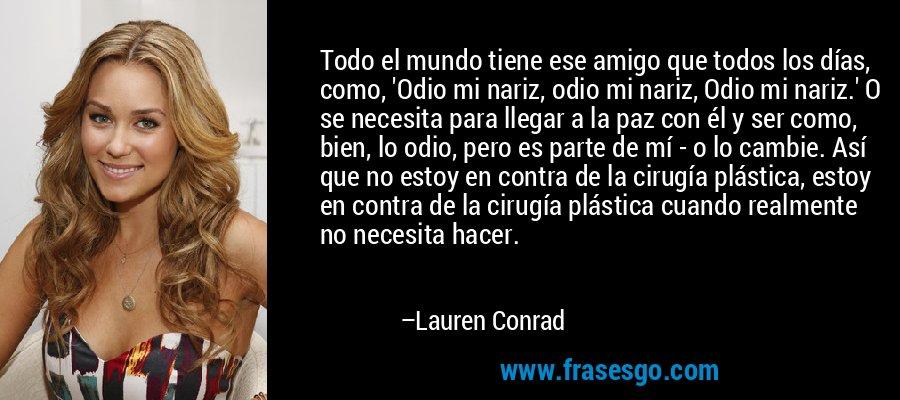 Todo el mundo tiene ese amigo que todos los días, como, 'Odio mi nariz, odio mi nariz, Odio mi nariz.' O se necesita para llegar a la paz con él y ser como, bien, lo odio, pero es parte de mí - o lo cambie. Así que no estoy en contra de la cirugía plástica, estoy en contra de la cirugía plástica cuando realmente no necesita hacer. – Lauren Conrad