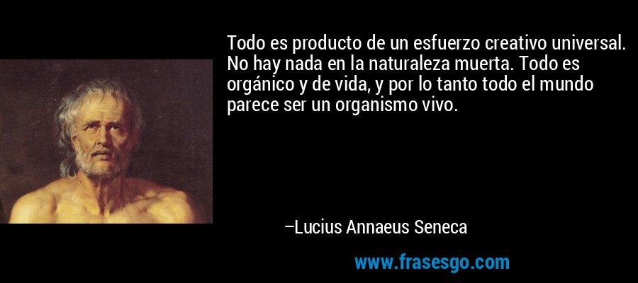 Todo es producto de un esfuerzo creativo universal. No hay nada en la naturaleza muerta. Todo es orgánico y de vida, y por lo tanto todo el mundo parece ser un organismo vivo. – Lucius Annaeus Seneca