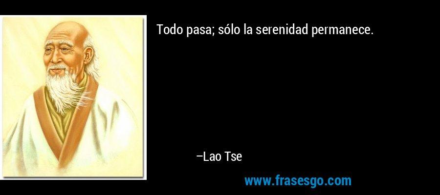 Todo pasa; sólo la serenidad permanece. – Lao Tse