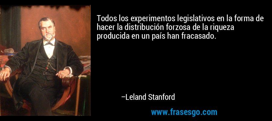 Todos los experimentos legislativos en la forma de hacer la distribución forzosa de la riqueza producida en un país han fracasado. – Leland Stanford