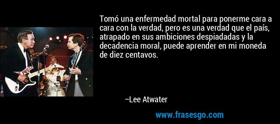 Tomó una enfermedad mortal para ponerme cara a cara con la verdad, pero es una verdad que el país, atrapado en sus ambiciones despiadadas y la decadencia moral, puede aprender en mi moneda de diez centavos. – Lee Atwater