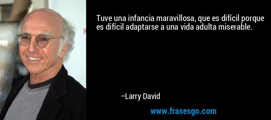 Tuve una infancia maravillosa, que es difícil porque es difícil adaptarse a una vida adulta miserable. – Larry David
