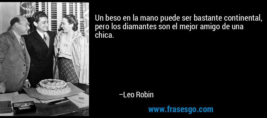 Un beso en la mano puede ser bastante continental, pero los diamantes son el mejor amigo de una chica. – Leo Robin