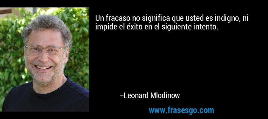 Un fracaso no significa que usted es indigno, ni impide el éxito en el siguiente intento. – Leonard Mlodinow
