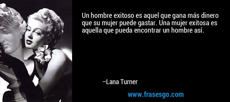 Un hombre exitoso es aquel que gana más dinero que su mujer puede gastar. Una mujer exitosa es aquella que pueda encontrar un hombre así. – Lana Turner