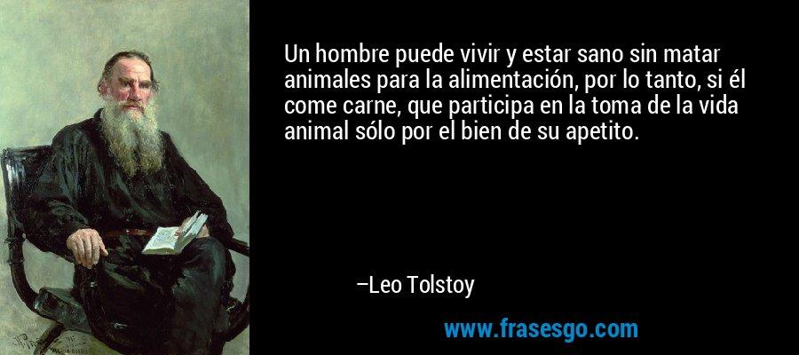 Un hombre puede vivir y estar sano sin matar animales para la alimentación, por lo tanto, si él come carne, que participa en la toma de la vida animal sólo por el bien de su apetito. – Leo Tolstoy