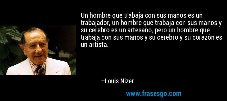 Un hombre que trabaja con sus manos es un trabajador, un hombre que trabaja con sus manos y su cerebro es un artesano, pero un hombre que trabaja con sus manos y su cerebro y su corazón es un artista. – Louis Nizer