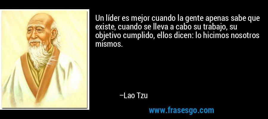 Un líder es mejor cuando la gente apenas sabe que existe, cuando se lleva a cabo su trabajo, su objetivo cumplido, ellos dicen: lo hicimos nosotros mismos. – Lao Tzu
