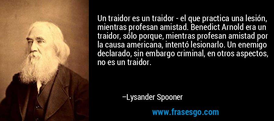 Un traidor es un traidor - el que practica una lesión, mientras profesan amistad. Benedict Arnold era un traidor, sólo porque, mientras profesan amistad por la causa americana, intentó lesionarlo. Un enemigo declarado, sin embargo criminal, en otros aspectos, no es un traidor. – Lysander Spooner