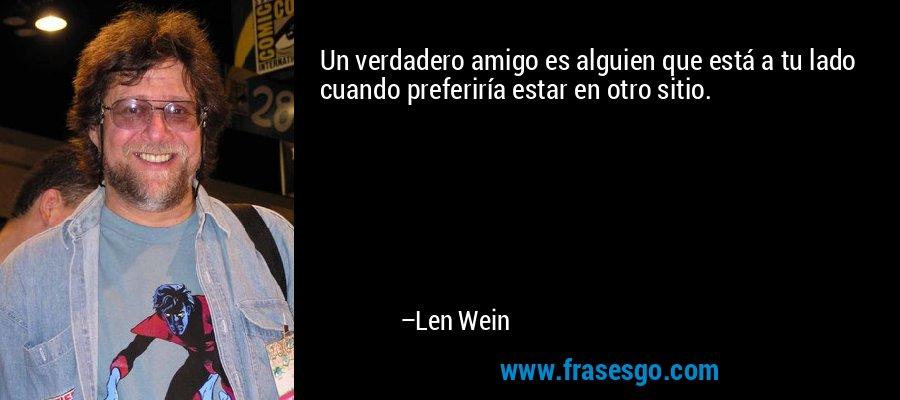 Un verdadero amigo es alguien que está a tu lado cuando preferiría estar en otro sitio. – Len Wein