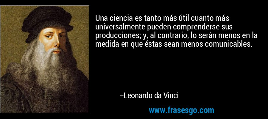 Una ciencia es tanto más útil cuanto más universalmente pueden comprenderse sus producciones; y, al contrario, lo serán menos en la medida en que éstas sean menos comunicables. – Leonardo da Vinci