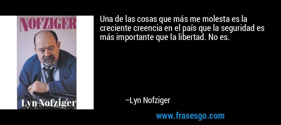 Una de las cosas que más me molesta es la creciente creencia en el país que la seguridad es más importante que la libertad. No es. – Lyn Nofziger
