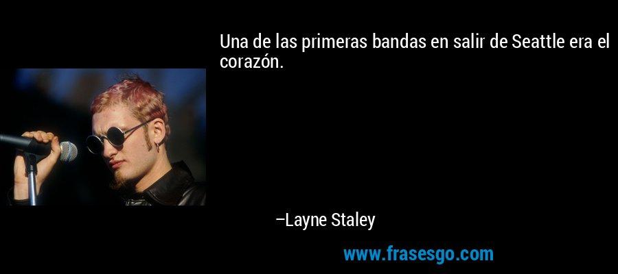 Una de las primeras bandas en salir de Seattle era el corazón. – Layne Staley