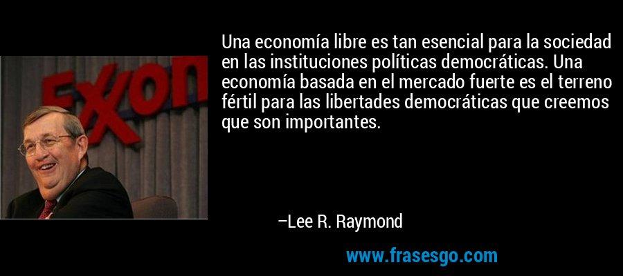 Una economía libre es tan esencial para la sociedad en las instituciones políticas democráticas. Una economía basada en el mercado fuerte es el terreno fértil para las libertades democráticas que creemos que son importantes. – Lee R. Raymond