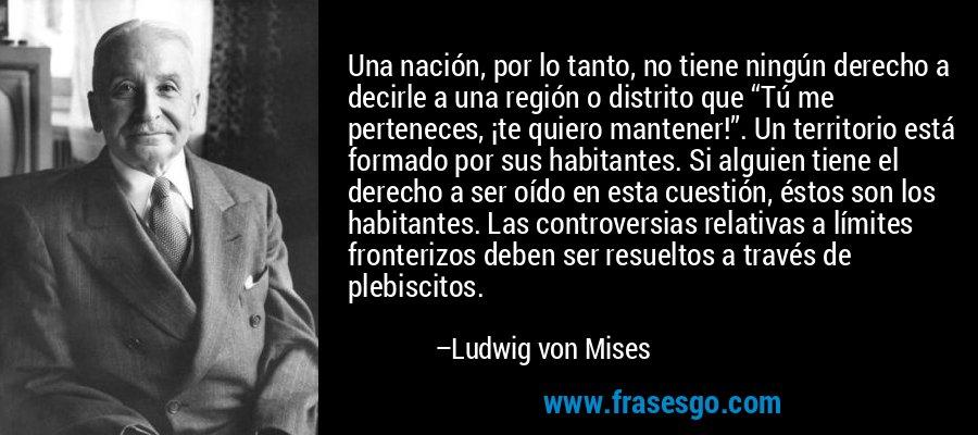 """Una nación, por lo tanto, no tiene ningún derecho a decirle a una región o distrito que """"Tú me perteneces, ¡te quiero mantener!"""". Un territorio está formado por sus habitantes. Si alguien tiene el derecho a ser oído en esta cuestión, éstos son los habitantes. Las controversias relativas a límites fronterizos deben ser resueltos a través de plebiscitos. – Ludwig von Mises"""