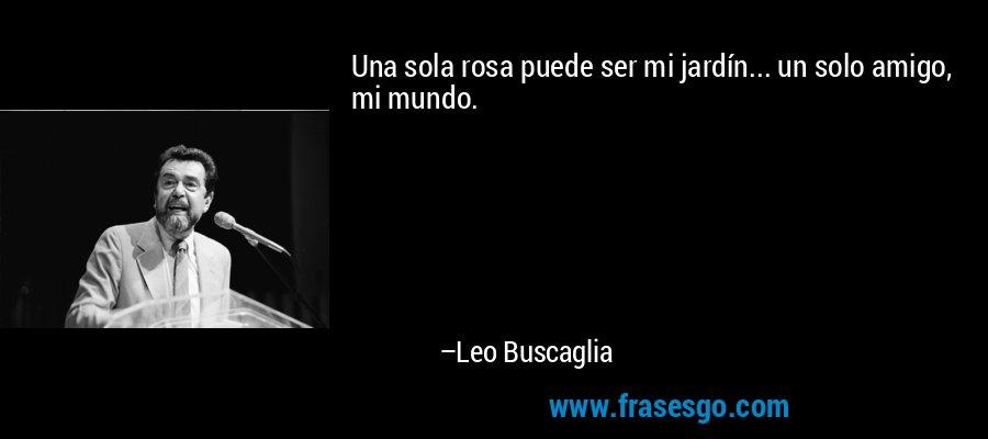 Una sola rosa puede ser mi jardín... un solo amigo, mi mundo. – Leo Buscaglia