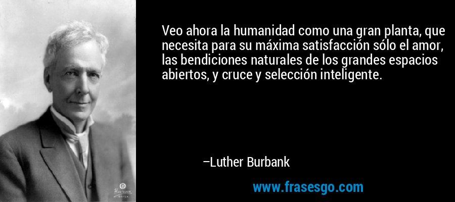 Veo ahora la humanidad como una gran planta, que necesita para su máxima satisfacción sólo el amor, las bendiciones naturales de los grandes espacios abiertos, y cruce y selección inteligente. – Luther Burbank