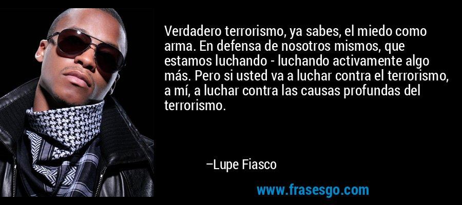 Verdadero terrorismo, ya sabes, el miedo como arma. En defensa de nosotros mismos, que estamos luchando - luchando activamente algo más. Pero si usted va a luchar contra el terrorismo, a mí, a luchar contra las causas profundas del terrorismo. – Lupe Fiasco
