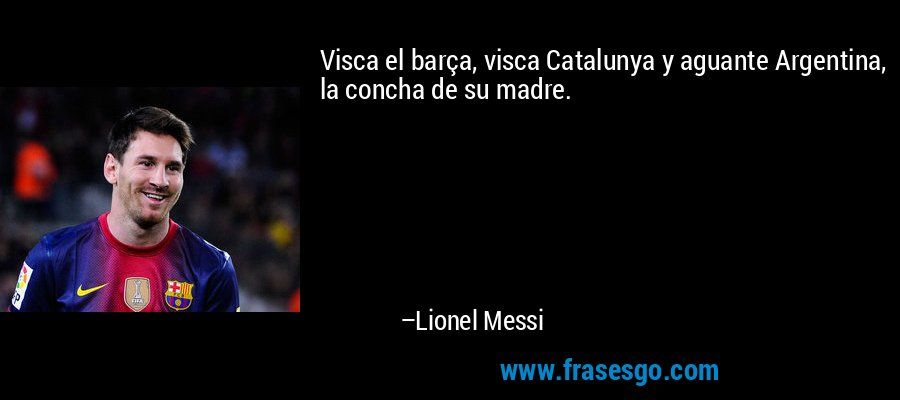 Visca el barça, visca Catalunya y aguante Argentina, la concha de su madre. – Lionel Messi