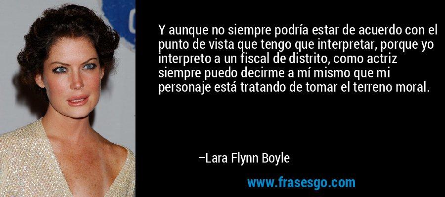 Y aunque no siempre podría estar de acuerdo con el punto de vista que tengo que interpretar, porque yo interpreto a un fiscal de distrito, como actriz siempre puedo decirme a mí mismo que mi personaje está tratando de tomar el terreno moral. – Lara Flynn Boyle