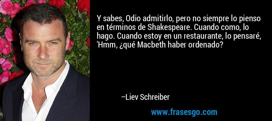 Y sabes, Odio admitirlo, pero no siempre lo pienso en términos de Shakespeare. Cuando como, lo hago. Cuando estoy en un restaurante, lo pensaré, 'Hmm, ¿qué Macbeth haber ordenado? – Liev Schreiber