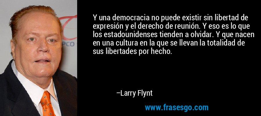 Y una democracia no puede existir sin libertad de expresión y el derecho de reunión. Y eso es lo que los estadounidenses tienden a olvidar. Y que nacen en una cultura en la que se llevan la totalidad de sus libertades por hecho. – Larry Flynt