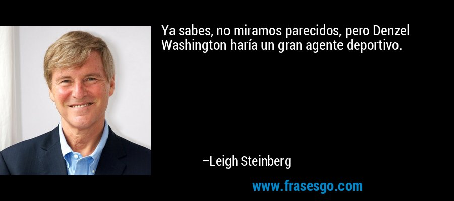 Ya sabes, no miramos parecidos, pero Denzel Washington haría un gran agente deportivo. – Leigh Steinberg