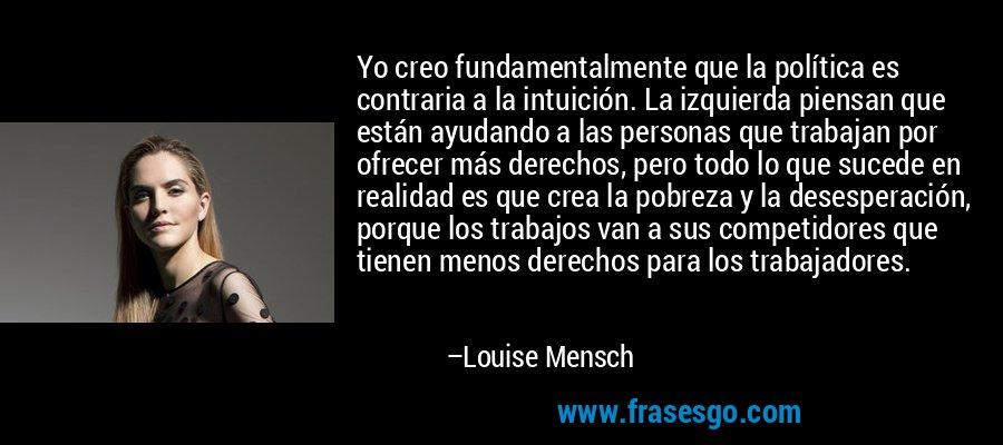 Yo creo fundamentalmente que la política es contraria a la intuición. La izquierda piensan que están ayudando a las personas que trabajan por ofrecer más derechos, pero todo lo que sucede en realidad es que crea la pobreza y la desesperación, porque los trabajos van a sus competidores que tienen menos derechos para los trabajadores. – Louise Mensch
