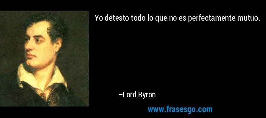 Yo detesto todo lo que no es perfectamente mutuo. – Lord Byron