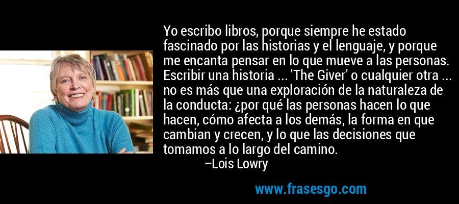 Yo escribo libros, porque siempre he estado fascinado por las historias y el lenguaje, y porque me encanta pensar en lo que mueve a las personas. Escribir una historia ... 'The Giver' o cualquier otra ... no es más que una exploración de la naturaleza de la conducta: ¿por qué las personas hacen lo que hacen, cómo afecta a los demás, la forma en que cambian y crecen, y lo que las decisiones que tomamos a lo largo del camino. – Lois Lowry