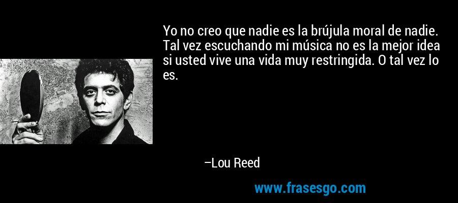 Yo no creo que nadie es la brújula moral de nadie. Tal vez escuchando mi música no es la mejor idea si usted vive una vida muy restringida. O tal vez lo es. – Lou Reed