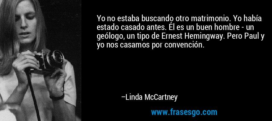 Yo no estaba buscando otro matrimonio. Yo había estado casado antes. Él es un buen hombre - un geólogo, un tipo de Ernest Hemingway. Pero Paul y yo nos casamos por convención. – Linda McCartney