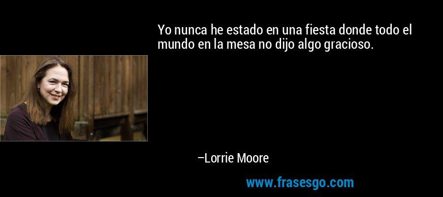 Yo nunca he estado en una fiesta donde todo el mundo en la mesa no dijo algo gracioso. – Lorrie Moore