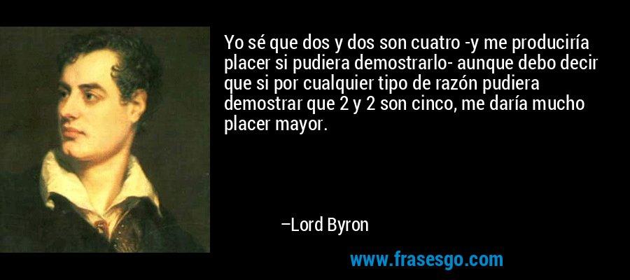 Yo sé que dos y dos son cuatro -y me produciría placer si pudiera demostrarlo- aunque debo decir que si por cualquier tipo de razón pudiera demostrar que 2 y 2 son cinco, me daría mucho placer mayor. – Lord Byron